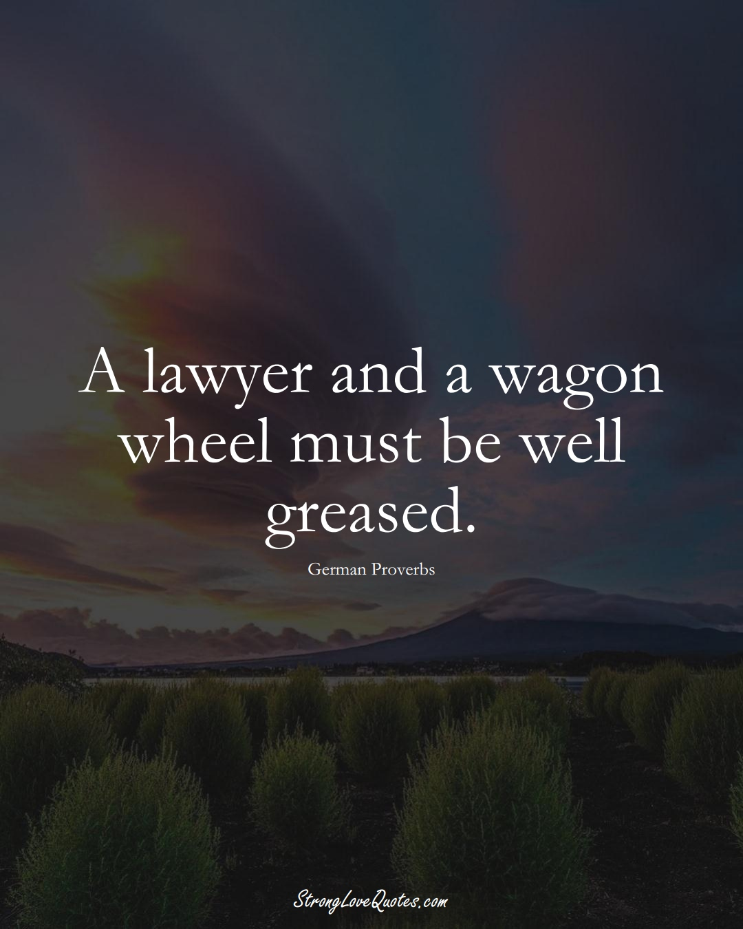 A lawyer and a wagon wheel must be well greased. (German Sayings);  #EuropeanSayings
