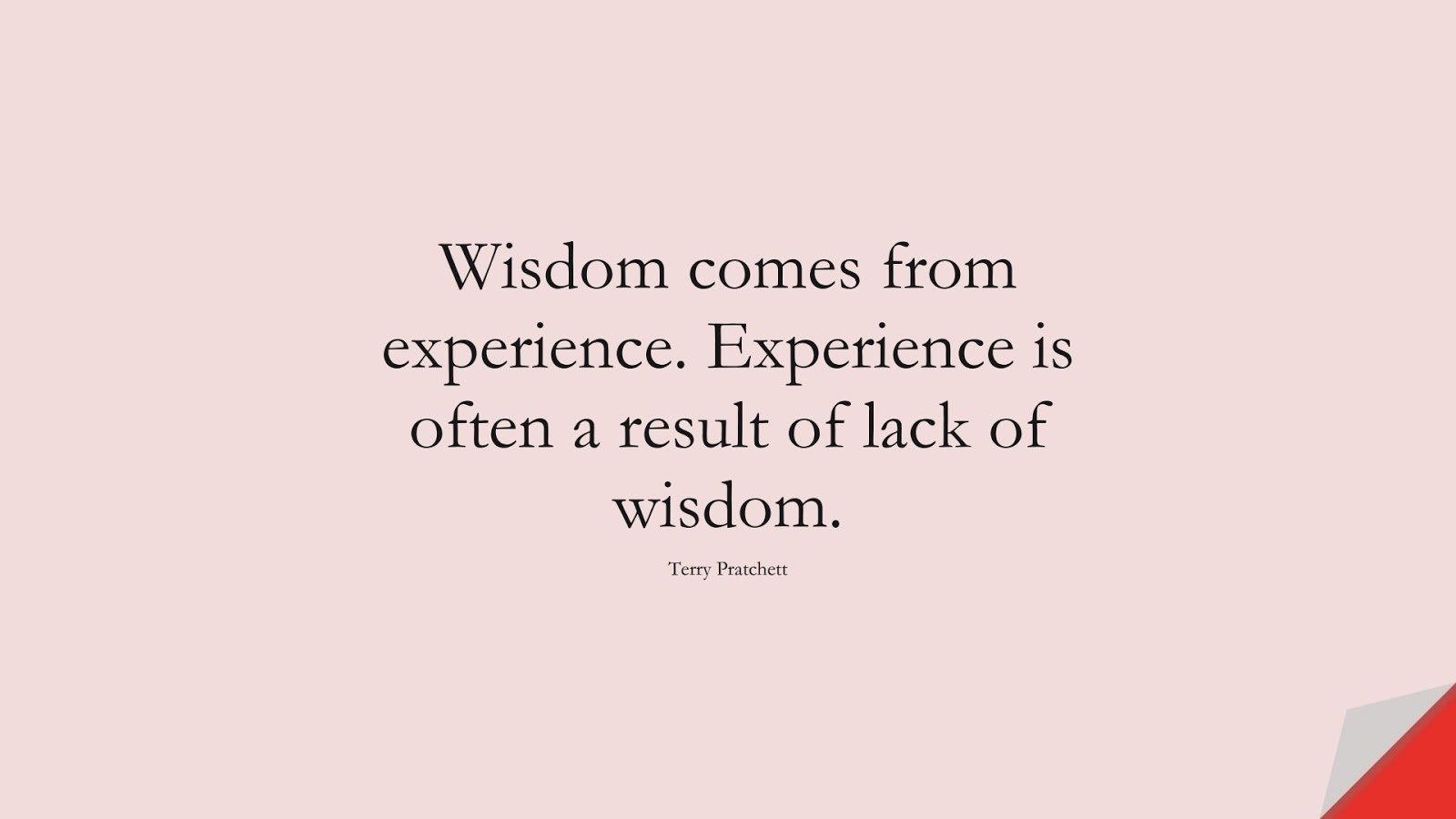 Wisdom comes from experience. Experience is often a result of lack of wisdom. (Terry Pratchett);  #WordsofWisdom