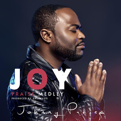 Music + Video: JOY Praise Medley - Johnny Praise