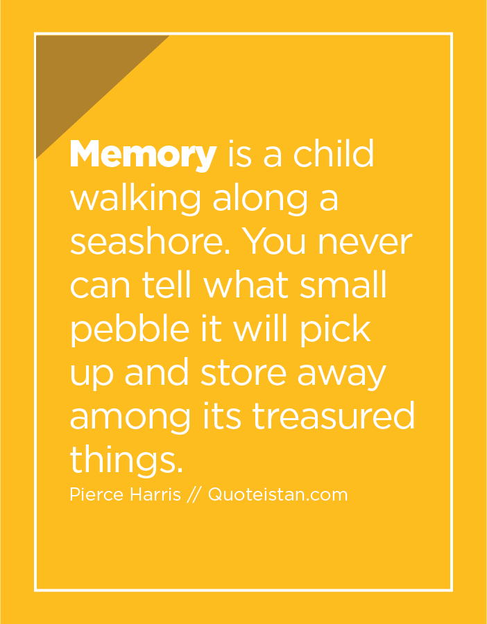 Memory is a child walking along a seashore. You never can tell what small pebble it will pick up and store away among its treasured things.