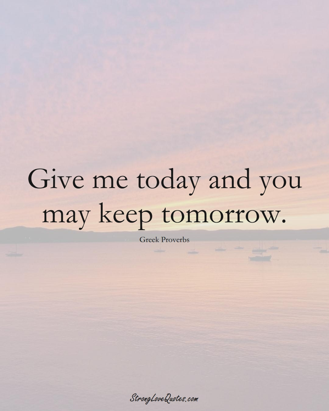 Give me today and you may keep tomorrow. (Greek Sayings);  #EuropeanSayings