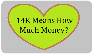 14K Means How Much Money?