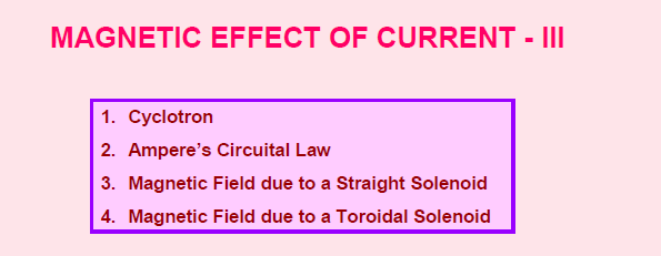 Magnetic effect of current , Cyclotron , Ampere 's circuital law,magnetic field due to toroidal solenoid