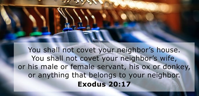 You shall not covet your neighbor's house. You shall not covet your neighbor's wife, or his male or female servant, his ox or donkey, or anything that belongs to your neighbor.