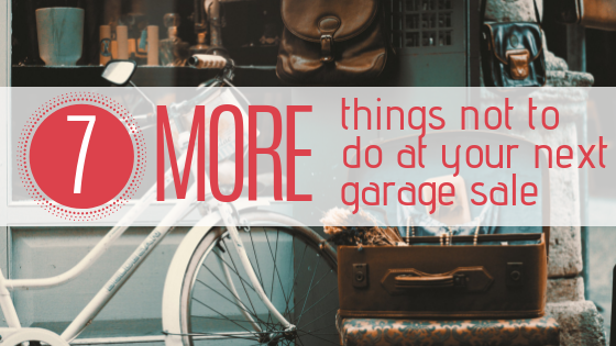 7 MORE Things NOT to Do at Your Next Garage Sale