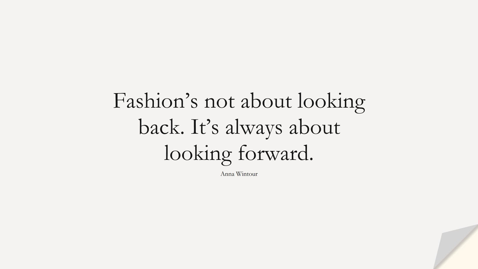 Fashion's not about looking back. It's always about looking forward. (Anna Wintour);  #ShortQuotes