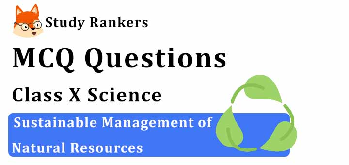 MCQ Questions for Class 10 Science: Ch 16 Sustainable Management of Natural Resources