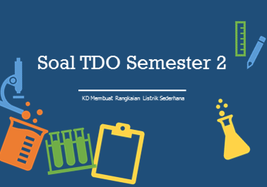 Soal TDO Kelas X Semester 2 dengan materi Membuat Rangkaian Listrik Sederhana