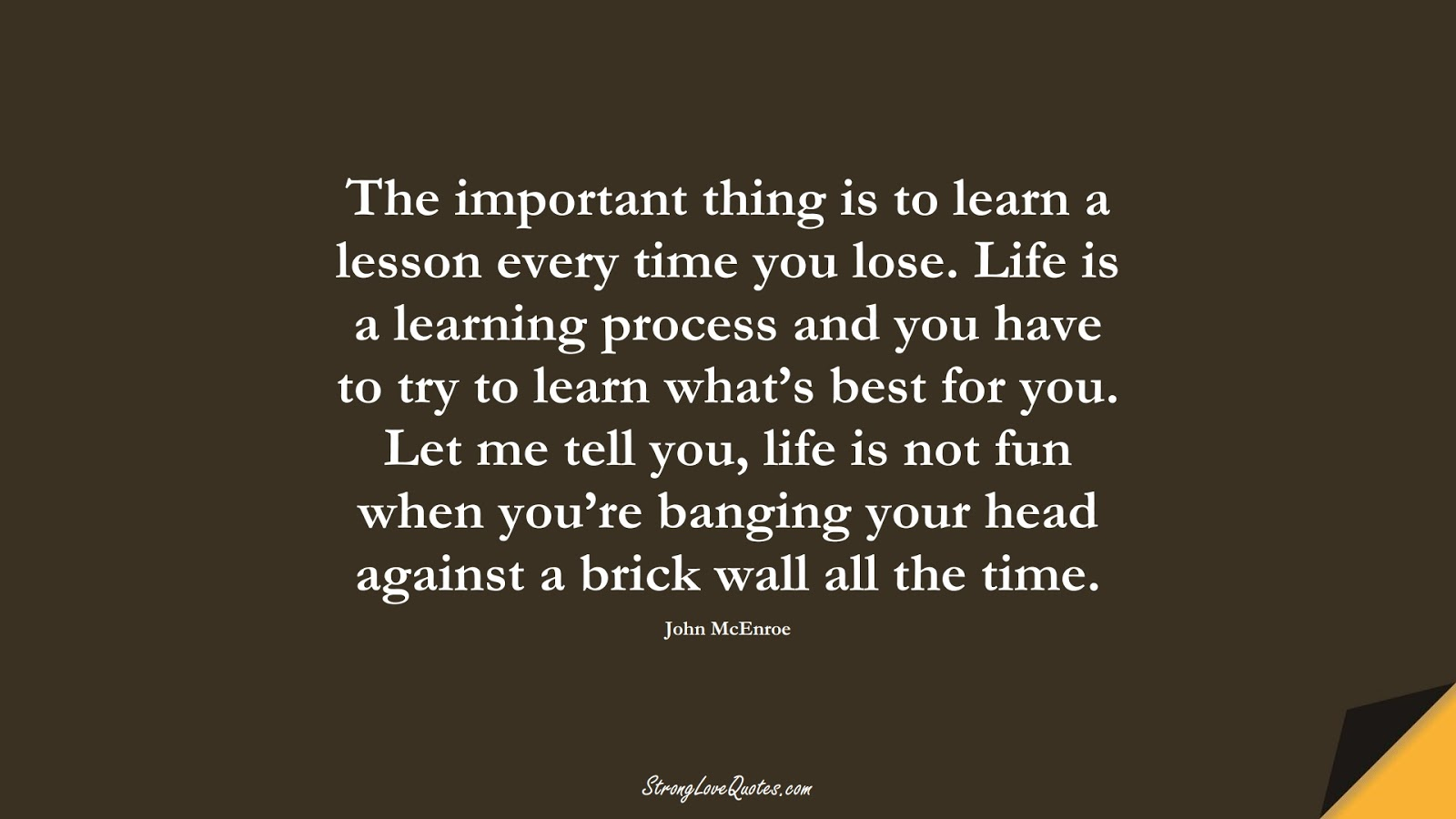 The important thing is to learn a lesson every time you lose. Life is a learning process and you have to try to learn what's best for you. Let me tell you, life is not fun when you're banging your head against a brick wall all the time. (John McEnroe);  #EducationQuotes
