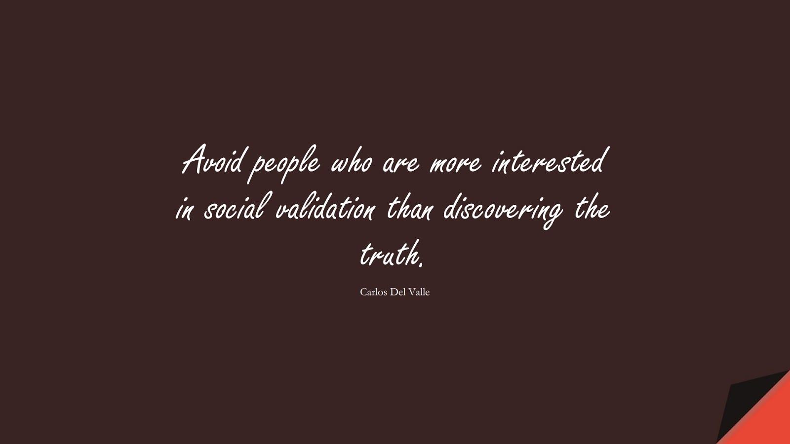 Avoid people who are more interested in social validation than discovering the truth. (Carlos Del Valle);  #RelationshipQuotes