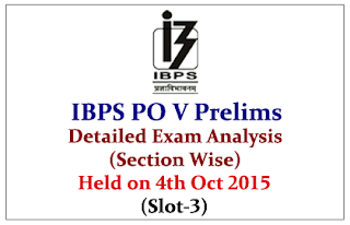 IBPS PO 2015 Prelims Exam Detailed Analysis (Section Wise) Held on 4th Oct 2015 (Slot-3): Dear Readers, Here with we have structured the Section Wise Detailed Exam Analysis of IBPS PO Prelims Exam held on 4th October 2015 Slot-3. Candidates those who are yet to attend the examination can use this analysis.  English Language- Detailed Review:  Total- 30 Questions Topics No. of Question Level Good Attempts Reading Comprehensions (Economy) 10 Questions (Moderate) Moderate 13-15 Cloze Test (Education and Employment) 5 Questions    Fill in the blanks 5 Questions   Para Jumbles (China Market) 5 Questions    Errors Spotting 5 Questions (Easy)    Some Anonyms Asked in Reading Comprehension: -  Broadly - Subdued    Quantitative Aptitude- Detailed Review: Total- 35 Questions Topics No. of Questions Level Good Attempts Number Series Some Questions Asked:  5 Questions Moderate 18-21 Data Interpretation (2 Sets) One- Line Graph (Easy), another- Missing DI (Moderate) 10 Questions   Approximation 5 Questions   Quadratic Equation 5 Questions (easy)   Miscellaneous Questions 10 Questions    Miscellaneous Questions Include: Profit and Loss, Age, Simple interest and Compound interest, Partnership, Boats and Stream, Time and Work, Average, Mixture Allegation. Reasoning- Detailed Review: Total- 35 Questions Topics No. of Questions Level Good Attempts Seating Arrangements (Circular) –Based in Blood Relation 5 Questions Easy to Moderate 21-23 Puzzles (Month Based Floor Sum) 5 Questions (Moderate)   Linear Arrangements (North South) 5 Questions (Easy)   Inequities- Direct 5 Questions (Easy)   Coding Decoding 5 Questions (Easy)   Syllogisms  5 Questions (Easy)   Blood Relations 3 Questions (2 Easy)   Miscellaneous 2 Questions     Overall Expected Cut off of IBPS PO Prelims Exam 2015: Based on the exam analysis the expected overall cutoff of the IBPS PO Prelims Exam 2015 will be around 38 to 45 for General Category.