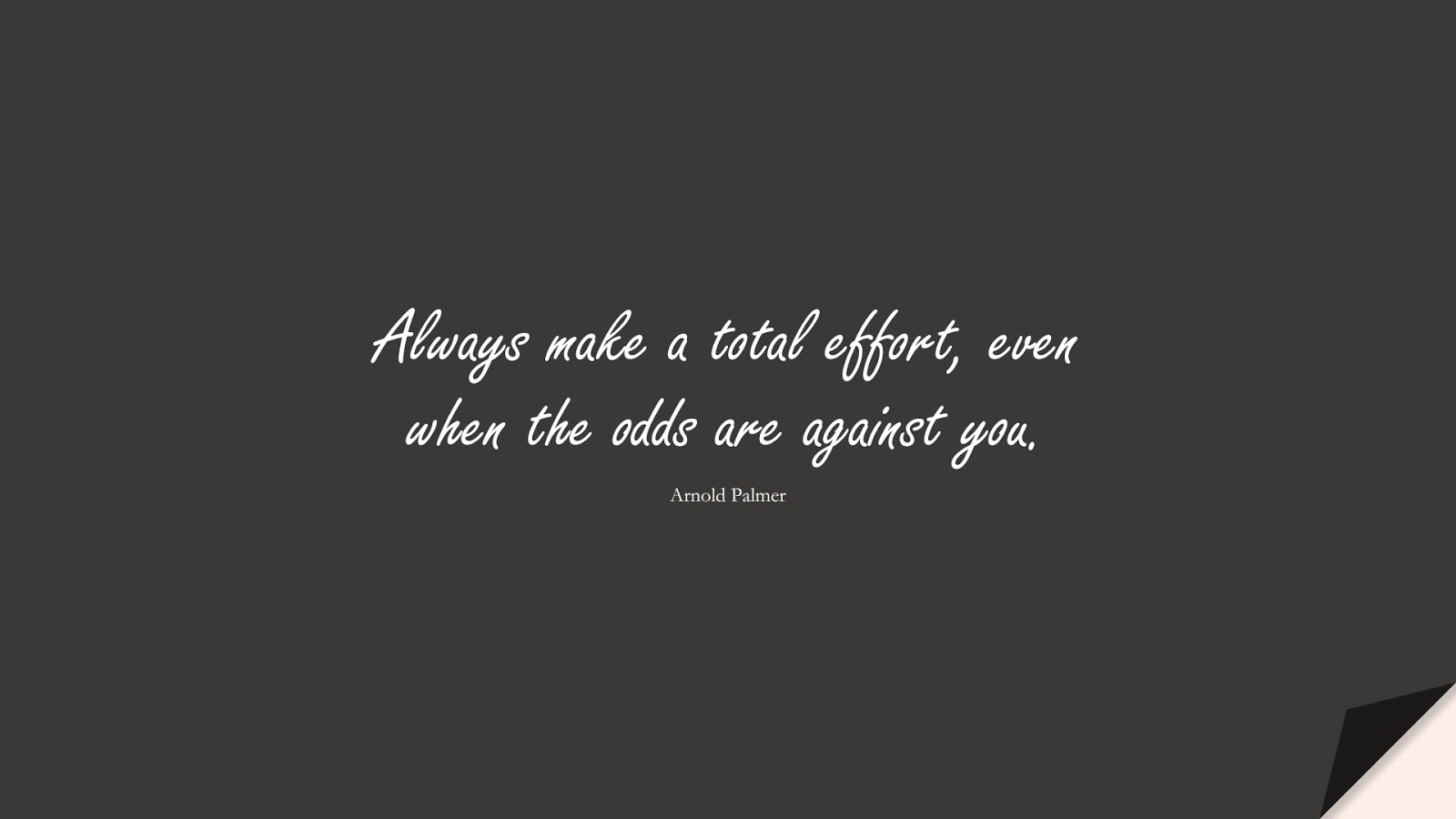 Always make a total effort, even when the odds are against you. (Arnold Palmer);  #HardWorkQuotes