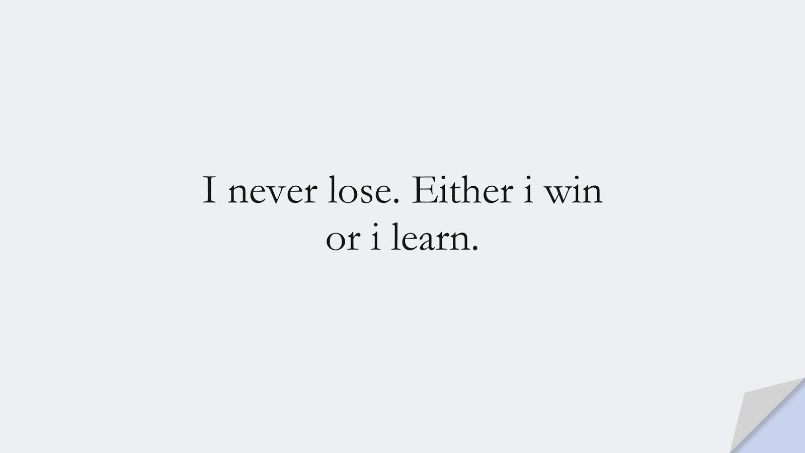 I never lose. Either i win or i learn.FALSE
