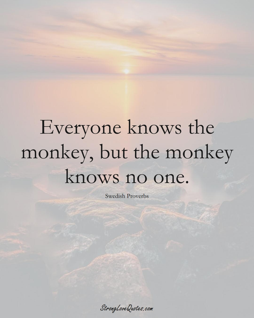 Everyone knows the monkey, but the monkey knows no one. (Swedish Sayings);  #EuropeanSayings