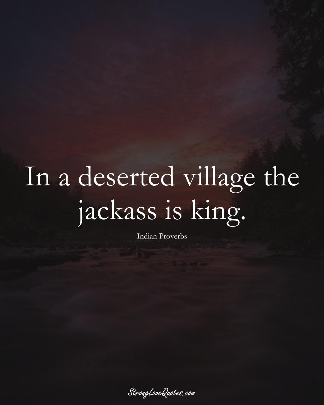 In a deserted village the jackass is king. (Indian Sayings);  #AsianSayings
