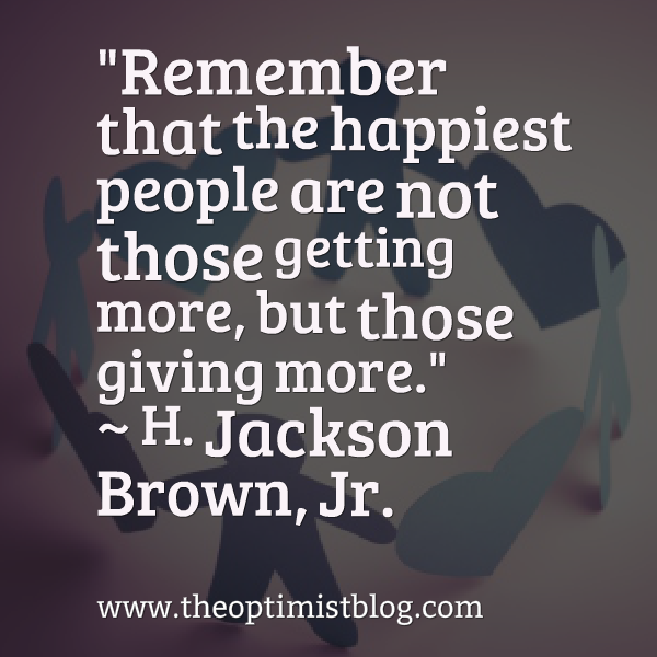 """Remember that the happiest people are not those getting more, but those giving more."" ~ H. Jackson Brown, Jr."