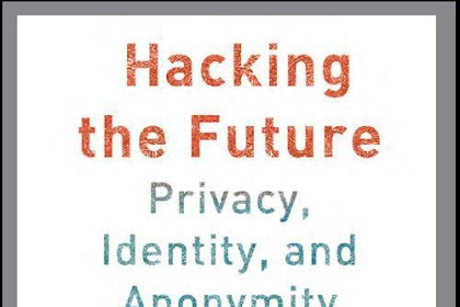 Hacking The Future - Privacy, Identity, And Anonymity On The Web