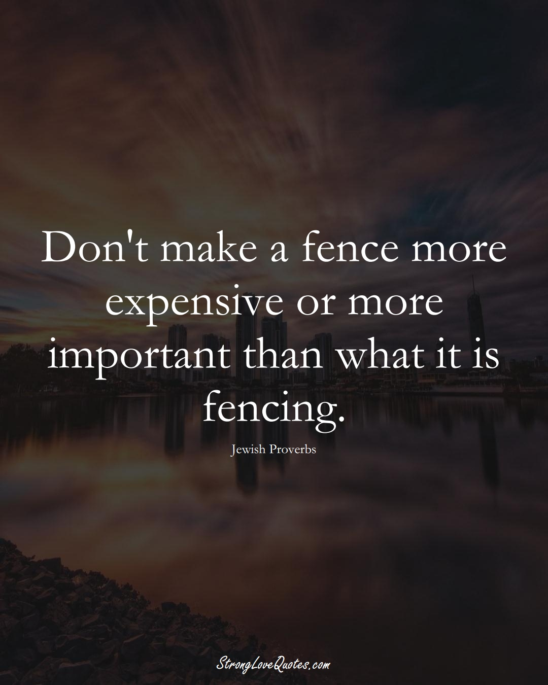 Don't make a fence more expensive or more important than what it is fencing. (Jewish Sayings);  #aVarietyofCulturesSayings