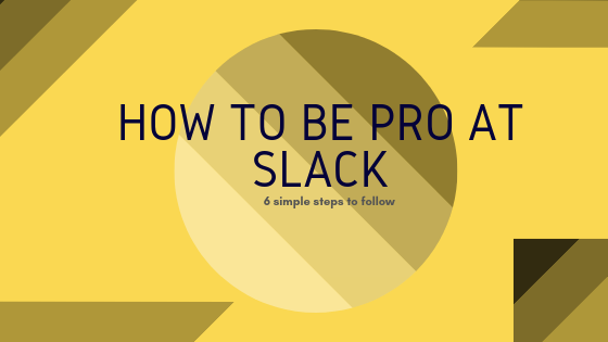 How To Be A Pro At Slack In 6 Simple Steps?