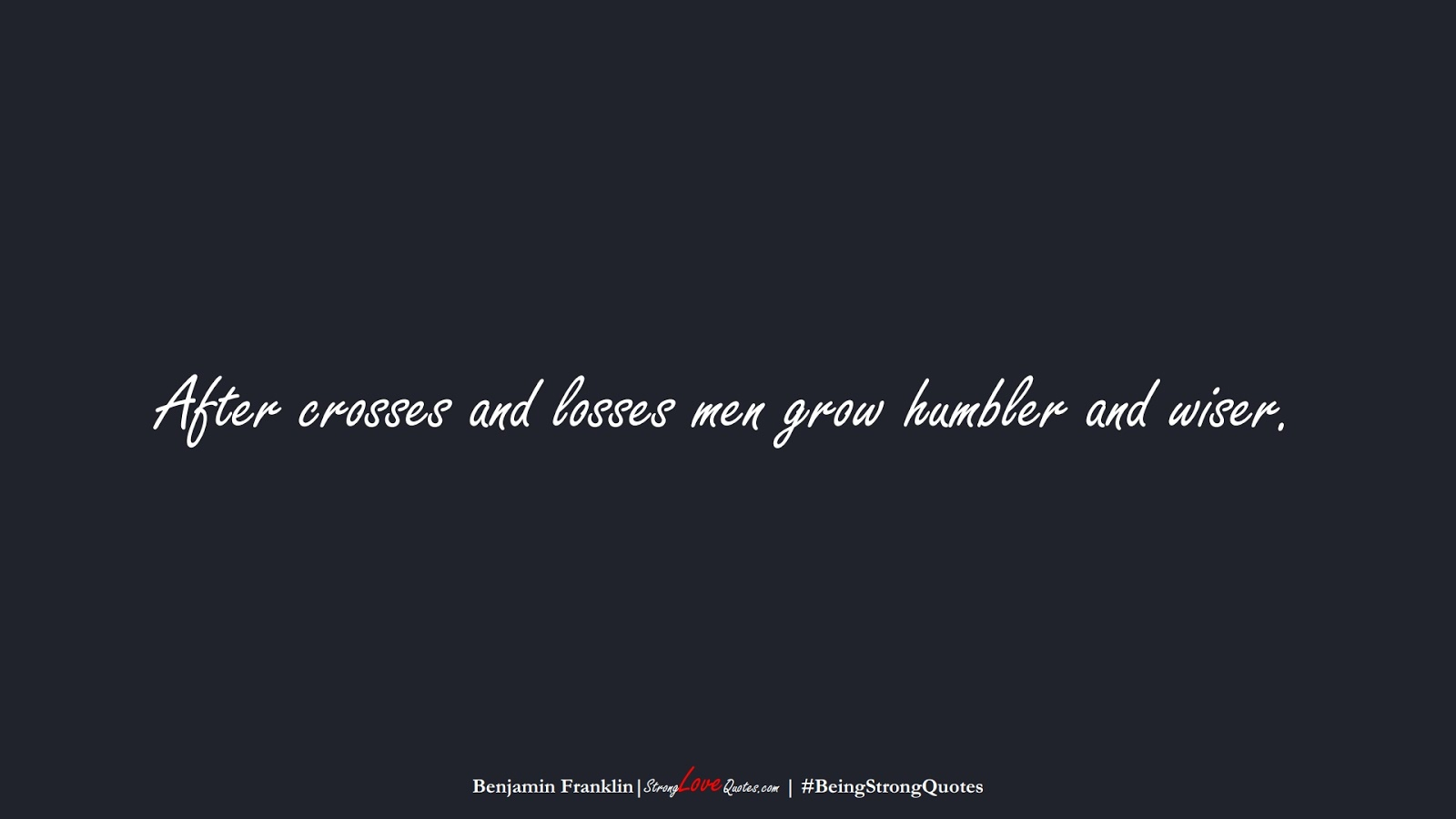 After crosses and losses men grow humbler and wiser. (Benjamin Franklin);  #BeingStrongQuotes