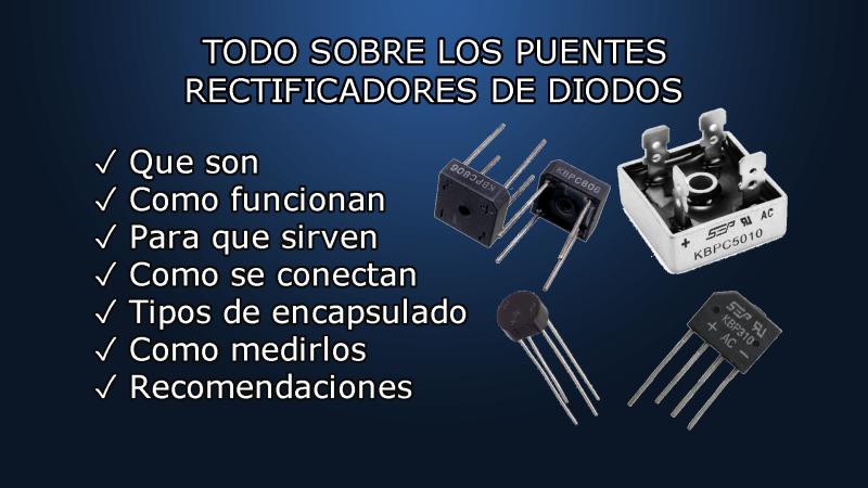 todo sobre los puentes rectificadores de diodo - que son - como funcionan - para que sirven - como se conectan - tipos de encapsulados - como medirlos -