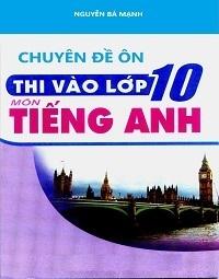 Chuyên Đề Ôn Thi Vào Lớp 10 Môn Tiếng Anh - Nguyễn Bá Mạnh