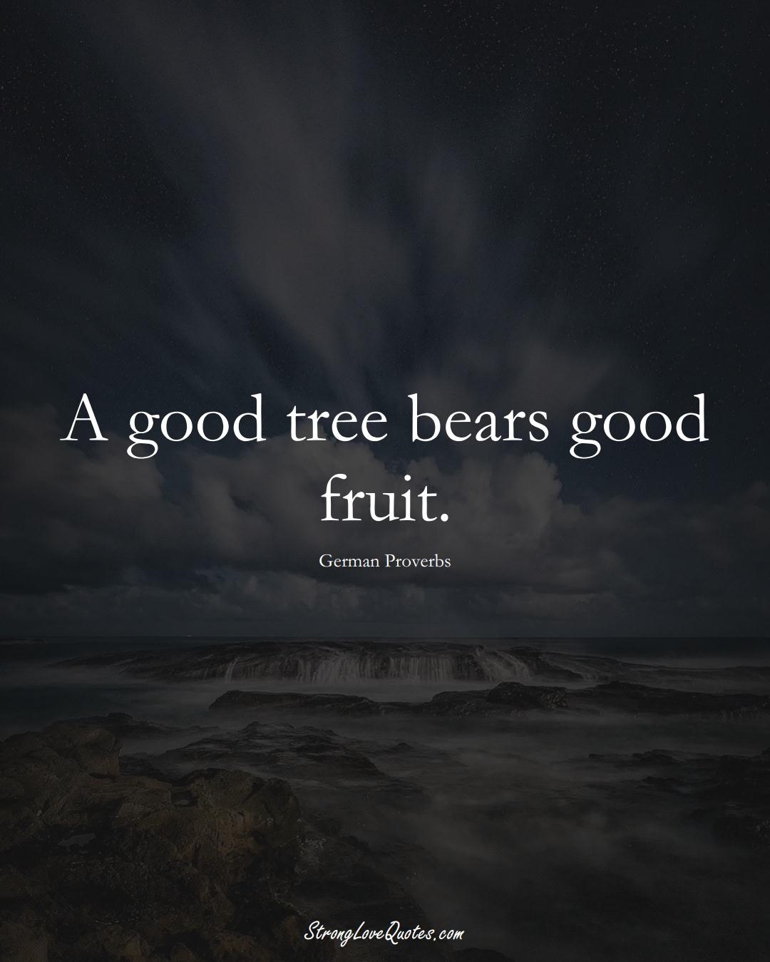 A good tree bears good fruit. (German Sayings);  #EuropeanSayings