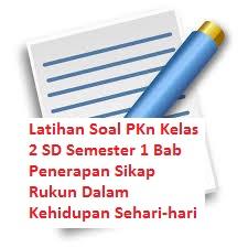 Latihan Soal PKn Kelas 2 SD Semester 1 Bab Penerapan Sikap Rukun Dalam Kehidupan Sehari-hari