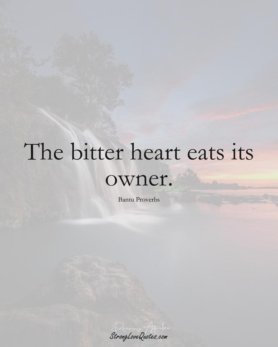 The bitter heart eats its owner. (Bantu Sayings);  #aVarietyofCulturesSayings
