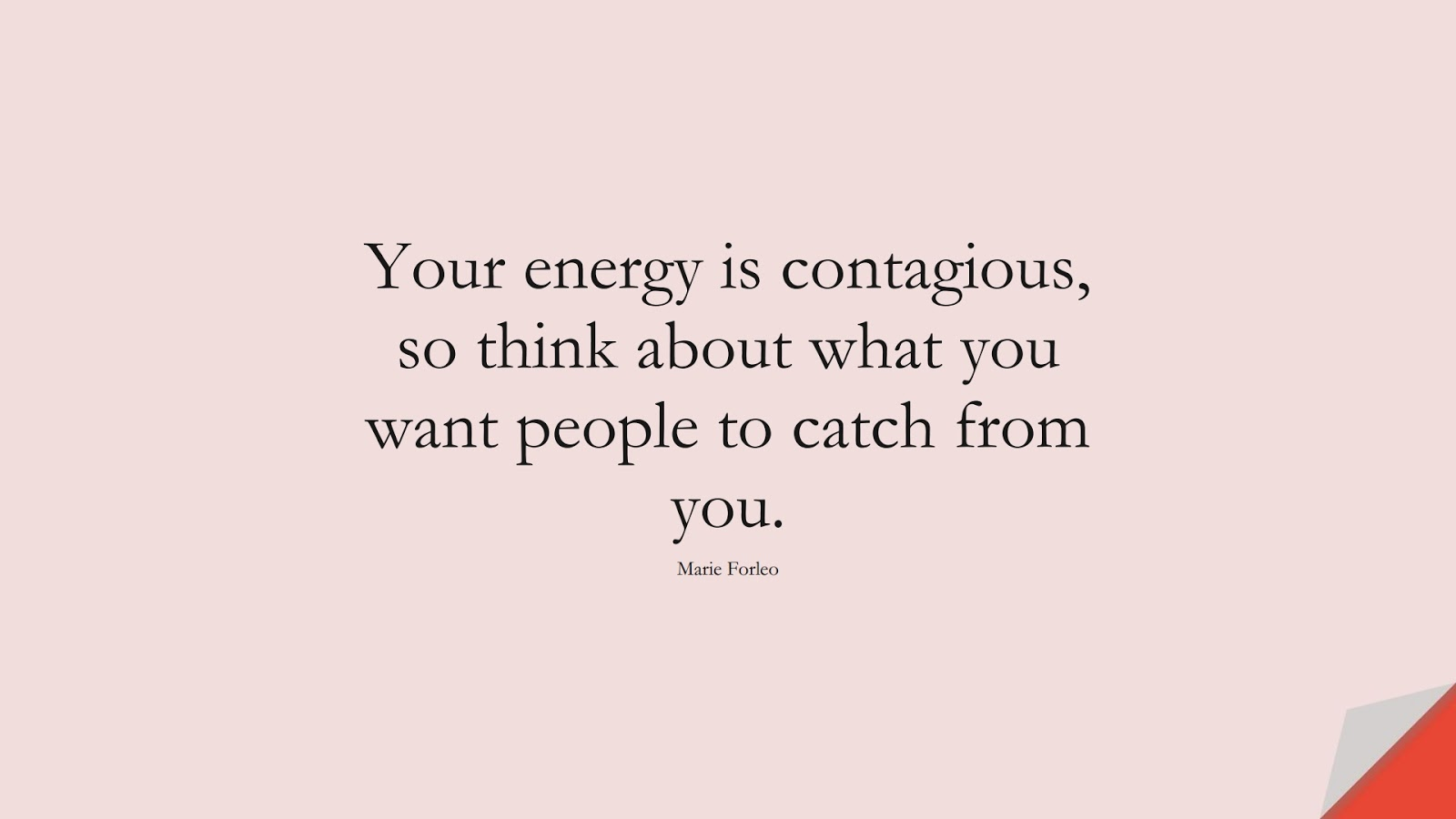 Your energy is contagious, so think about what you want people to catch from you. (Marie Forleo);  #PositiveQuotes