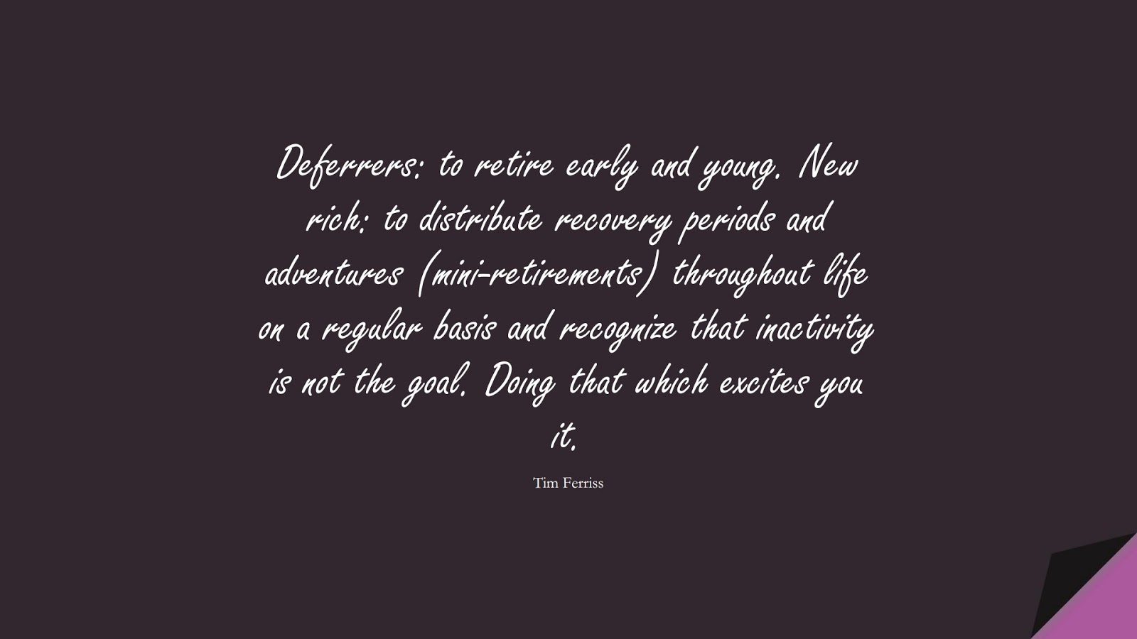 Deferrers: to retire early and young. New rich: to distribute recovery periods and adventures (mini-retirements) throughout life on a regular basis and recognize that inactivity is not the goal. Doing that which excites you it. (Tim Ferriss);  #TimFerrissQuotes