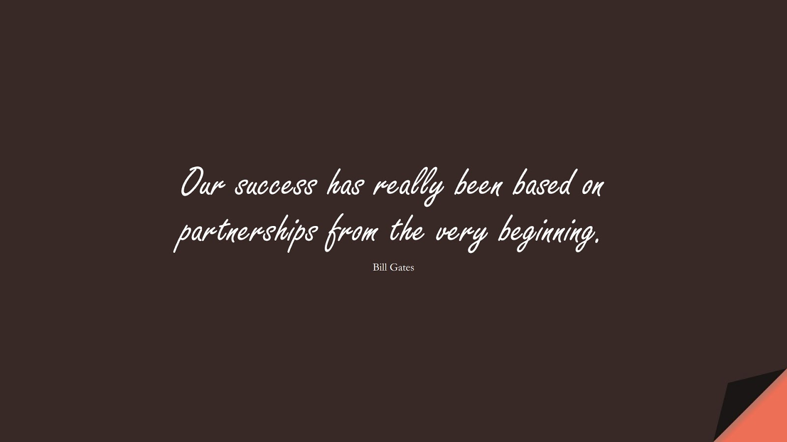 Our success has really been based on partnerships from the very beginning. (Bill Gates);  #SuccessQuotes