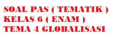 Soal PAS K13 Kelas 6 Tema 4 Globalisas