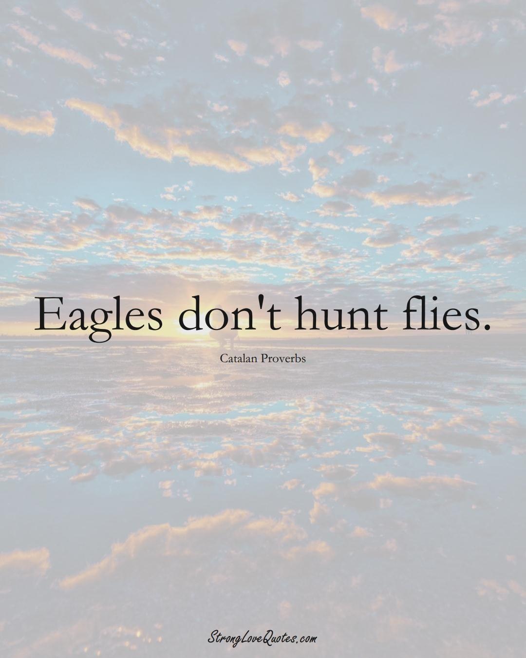 Eagles don't hunt flies. (Catalan Sayings);  #EuropeanSayings