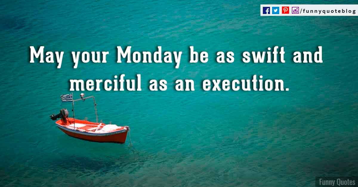 May your Monday be as swift and merciful as an execution.