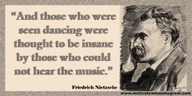 "One of our list of the best 30 Friedrich Nietzsche Inspirational Quotes About Life: ""And those who were seen dancing were thought to be insane by those who could not hear the music."""