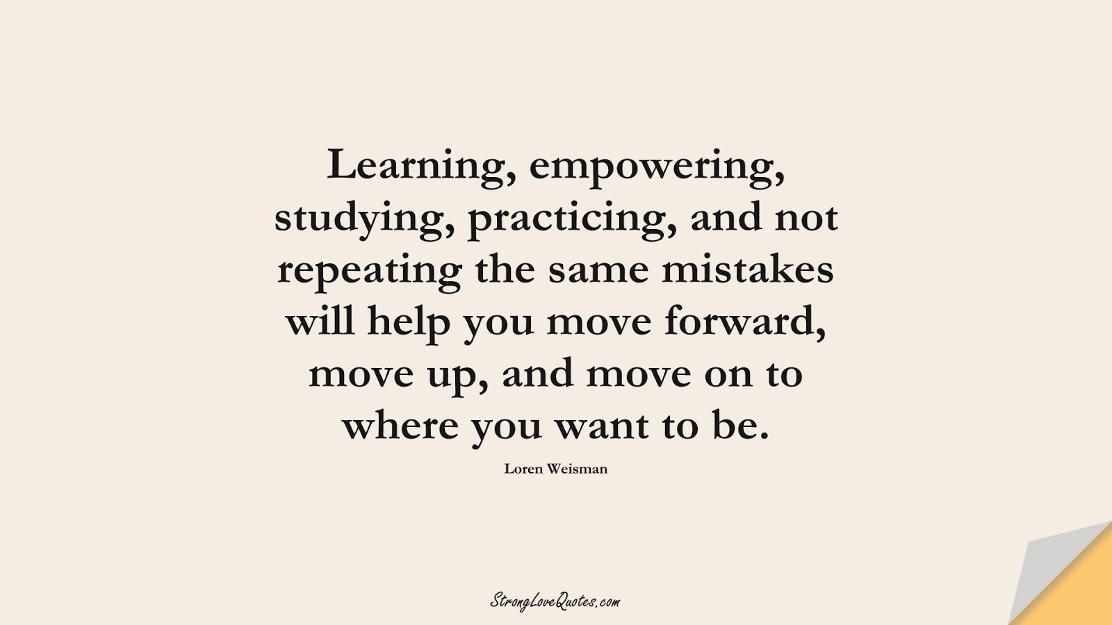 Learning, empowering, studying, practicing, and not repeating the same mistakes will help you move forward, move up, and move on to where you want to be. (Loren Weisman);  #LearningQuotes