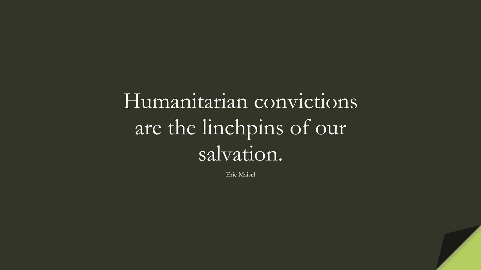 Humanitarian convictions are the linchpins of our salvation. (Eric Maisel);  #HumanityQuotes