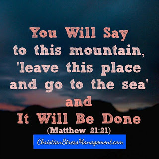 "You will say to this mountain, ""Leave this place and go to the sea"" and it will be done. (Matthew 21:21)"