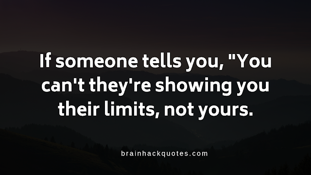 "If someone tells you, ""You can't they're showing you their limits, not yours."