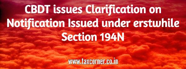 CBDT issues Clarification on Notification Issued under erstwhile Section 194N