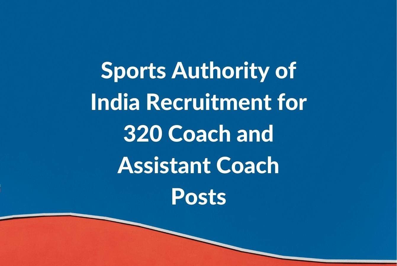Sports Authority of India (SAI) Recruitment 2021 for 320 Coach and Assistant Coach Posts