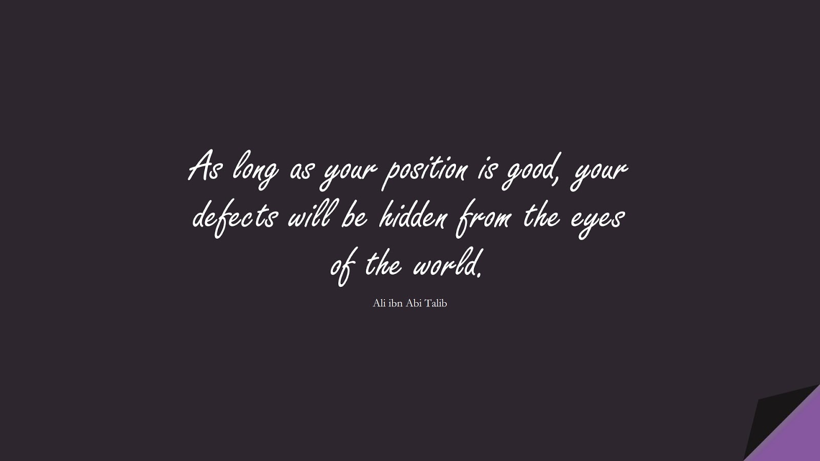 As long as your position is good, your defects will be hidden from the eyes of the world. (Ali ibn Abi Talib);  #AliQuotes