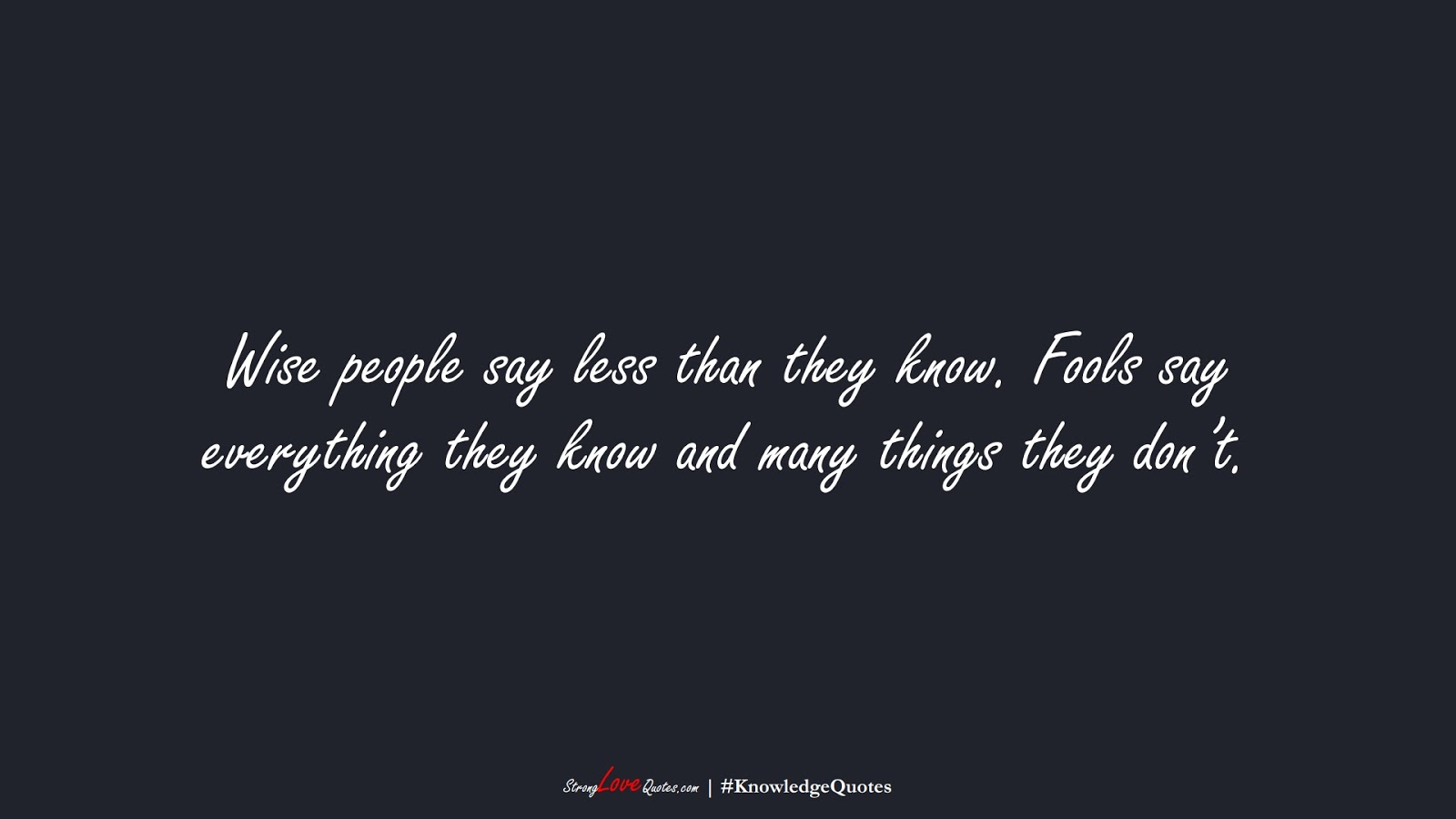 Wise people say less than they know. Fools say everything they know and many things they don't.FALSE