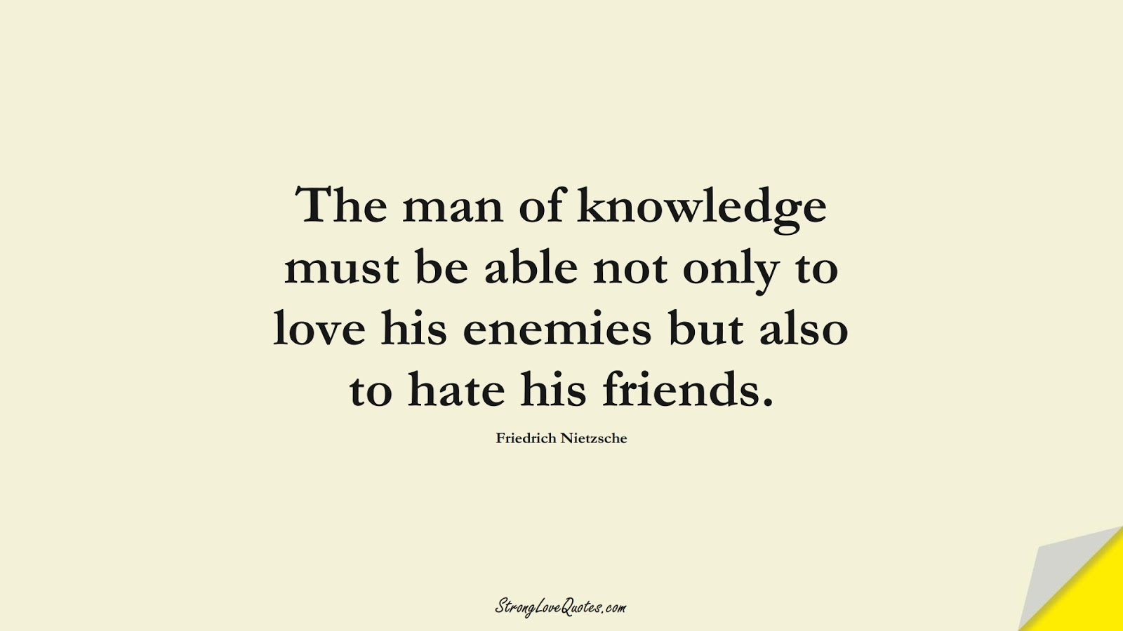 The man of knowledge must be able not only to love his enemies but also to hate his friends. (Friedrich Nietzsche);  #KnowledgeQuotes