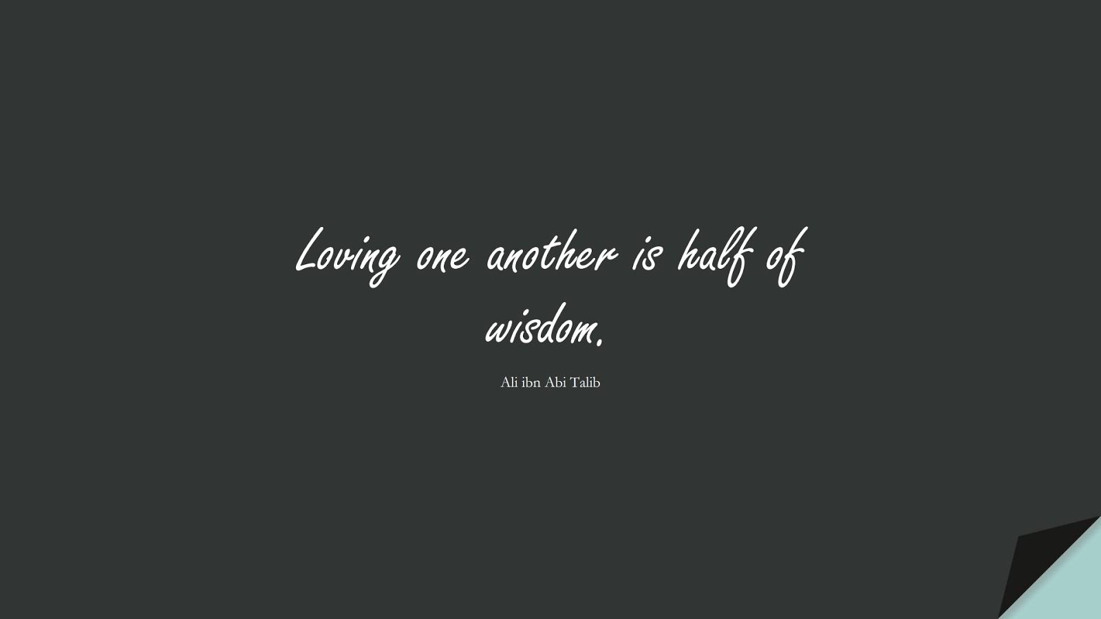Loving one another is half of wisdom. (Ali ibn Abi Talib);  #AliQuotes