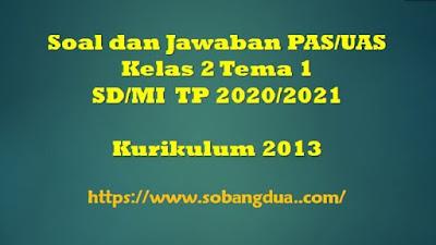 Soal dan Jawaban PAS/UAS SD/MI Kelas 2 Tema 1 Semester 1 Kurikulum 2013 TP 2020/2021