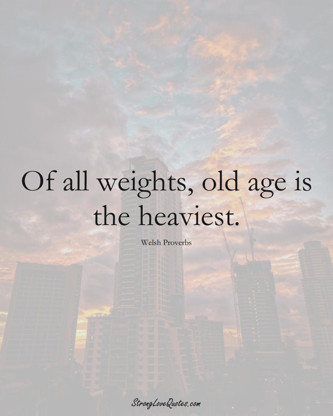 Of all weights, old age is the heaviest. (Welsh Sayings);  #EuropeanSayings