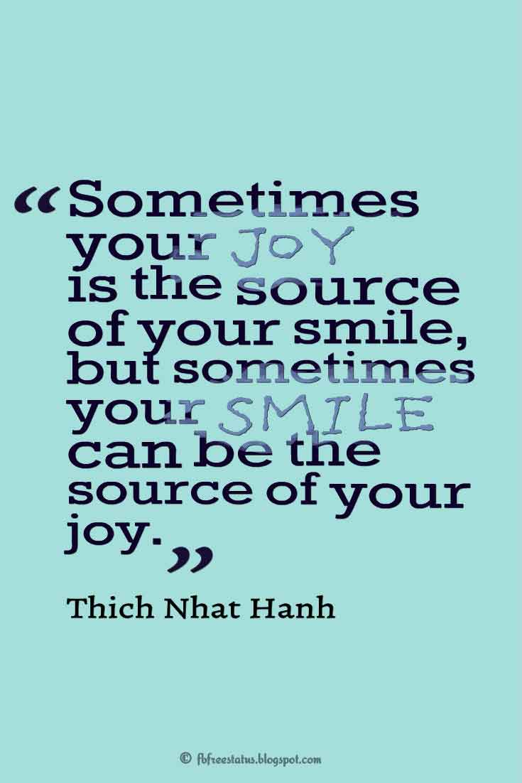 """Sometimes your joy is the source of your smile, but sometimes your smile can be the source of your joy."" – Thich Nhat Hanh ,Quotes about happiness"