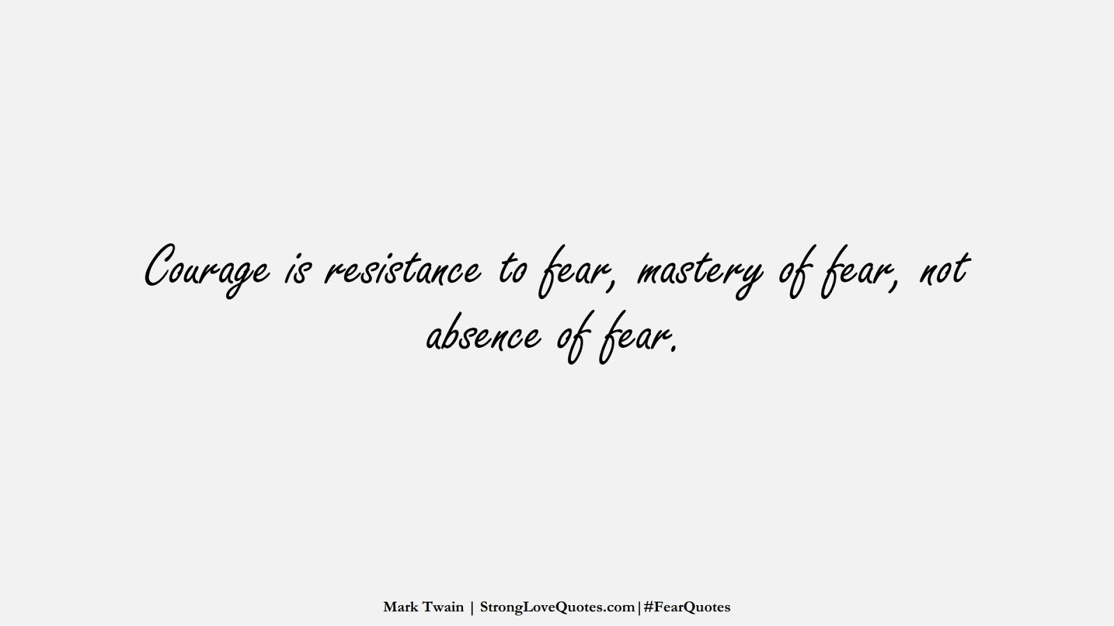 Courage is resistance to fear, mastery of fear, not absence of fear. (Mark Twain);  #FearQuotes